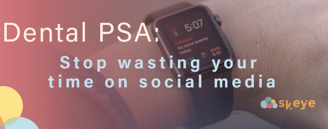 Dental PSA: Stop Wasting Your Time on Social Media